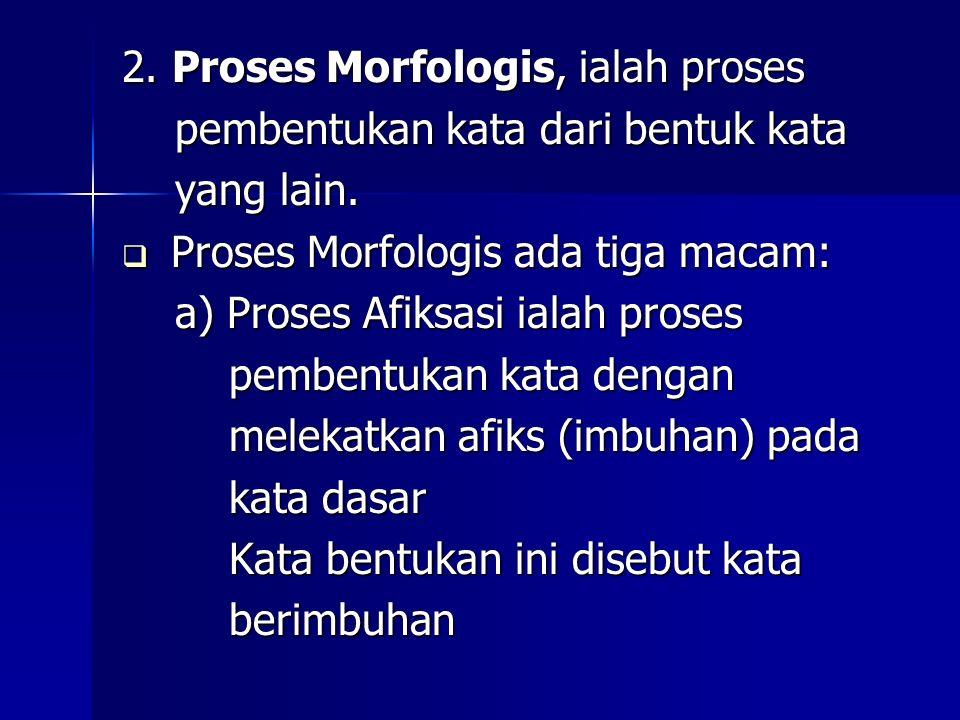 2. Proses Morfologis, ialah proses pembentukan kata dari bentuk kata pembentukan kata dari bentuk kata yang lain. yang lain.  Proses Morfologis ada t