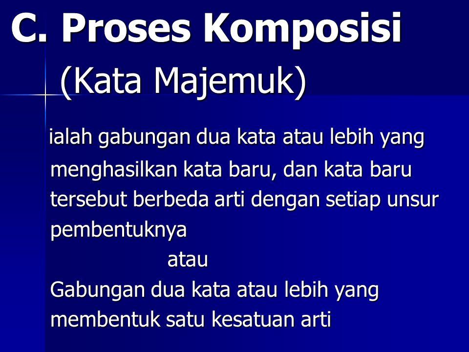 C. Proses Komposisi C. Proses Komposisi (Kata Majemuk) (Kata Majemuk) ialah gabungan dua kata atau lebih yang ialah gabungan dua kata atau lebih yang