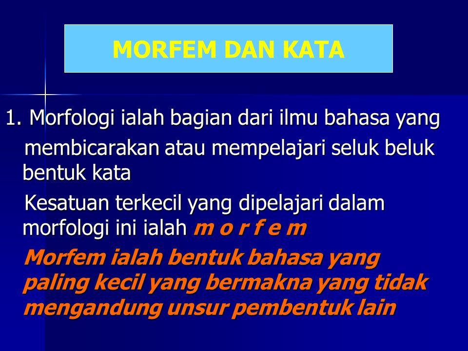 1. Morfologi ialah bagian dari ilmu bahasa yang membicarakan atau mempelajari seluk beluk bentuk kata Kesatuan terkecil yang dipelajari dalam morfolog