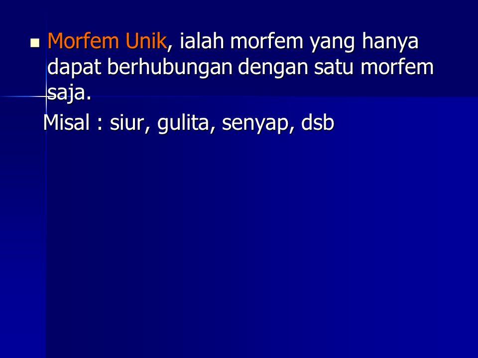 Morfem Unik, ialah morfem yang hanya dapat berhubungan dengan satu morfem saja. Misal : siur, gulita, senyap, dsb