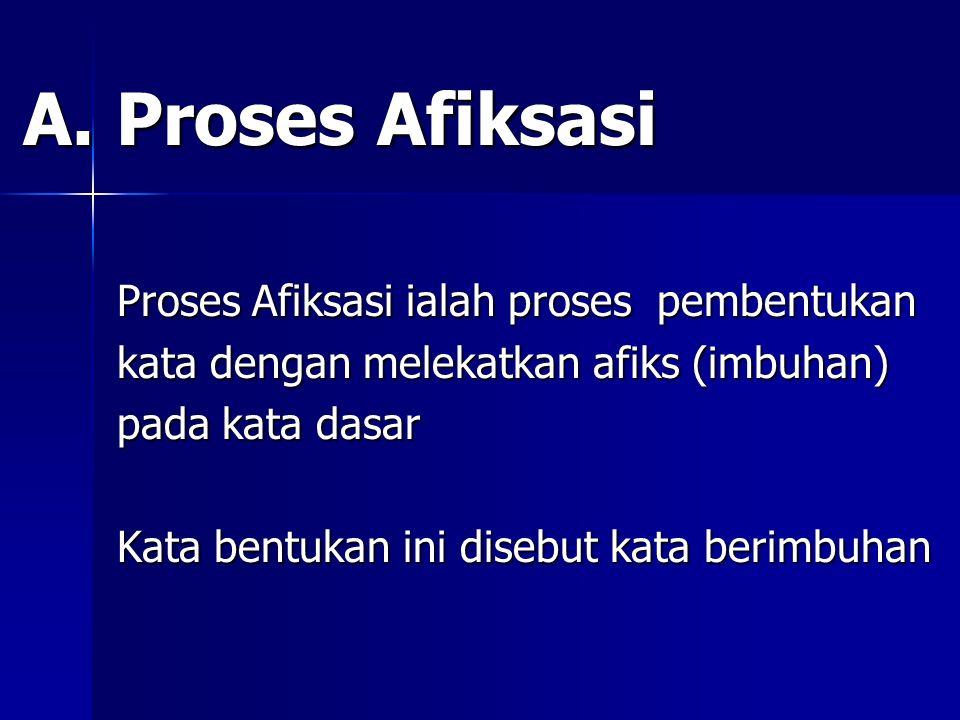 A. Proses Afiksasi A. Proses Afiksasi Proses Afiksasi ialah proses pembentukan Proses Afiksasi ialah proses pembentukan kata dengan melekatkan afiks (