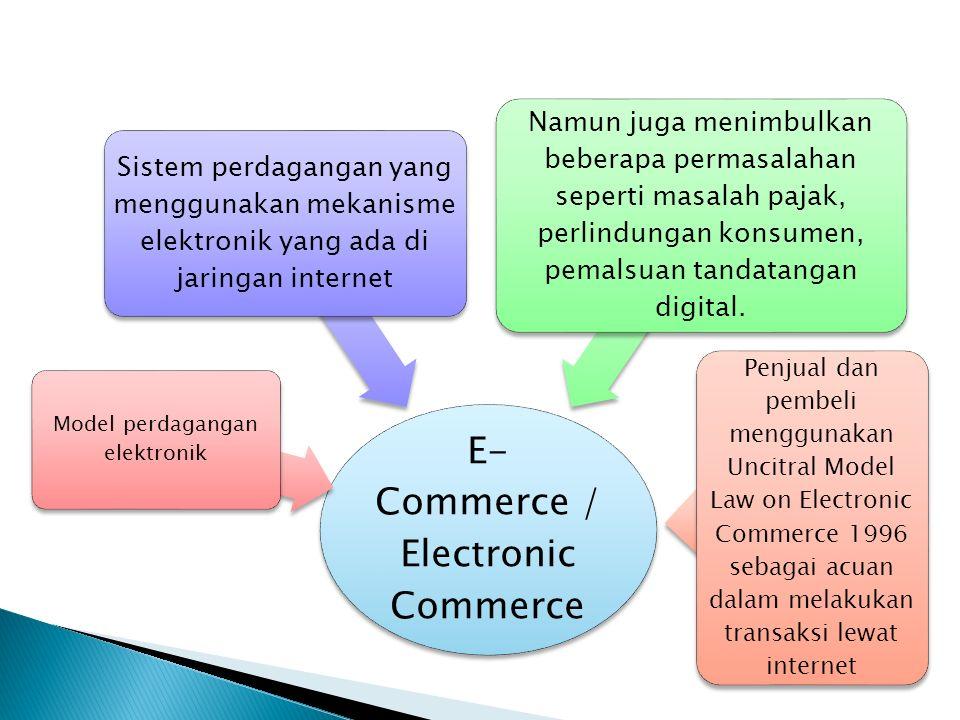 E- Commerce / Electronic Commerce Model perdagangan elektronik Sistem perdagangan yang menggunakan mekanisme elektronik yang ada di jaringan internet Namun juga menimbulkan beberapa permasalahan seperti masalah pajak, perlindungan konsumen, pemalsuan tandatangan digital.