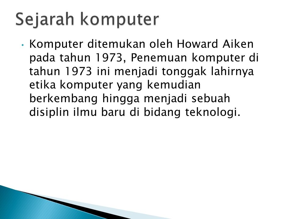 Komputer ditemukan oleh Howard Aiken pada tahun 1973, Penemuan komputer di tahun 1973 ini menjadi tonggak lahirnya etika komputer yang kemudian berkembang hingga menjadi sebuah disiplin ilmu baru di bidang teknologi.
