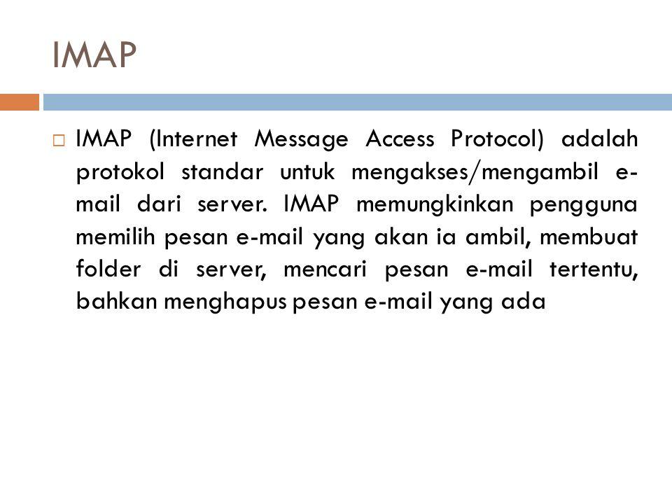 IMAP  IMAP (Internet Message Access Protocol) adalah protokol standar untuk mengakses/mengambil e- mail dari server. IMAP memungkinkan pengguna memil