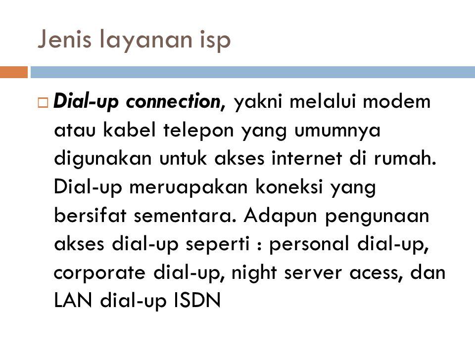 Jenis layanan isp  Dial-up connection, yakni melalui modem atau kabel telepon yang umumnya digunakan untuk akses internet di rumah. Dial-up meruapaka
