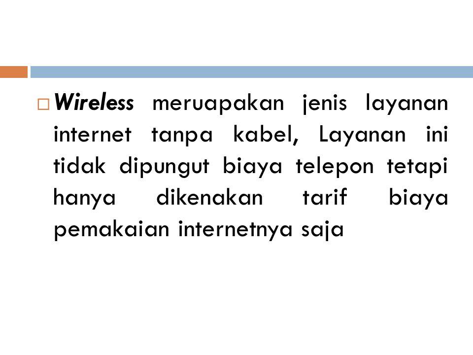  Wireless meruapakan jenis layanan internet tanpa kabel, Layanan ini tidak dipungut biaya telepon tetapi hanya dikenakan tarif biaya pemakaian intern