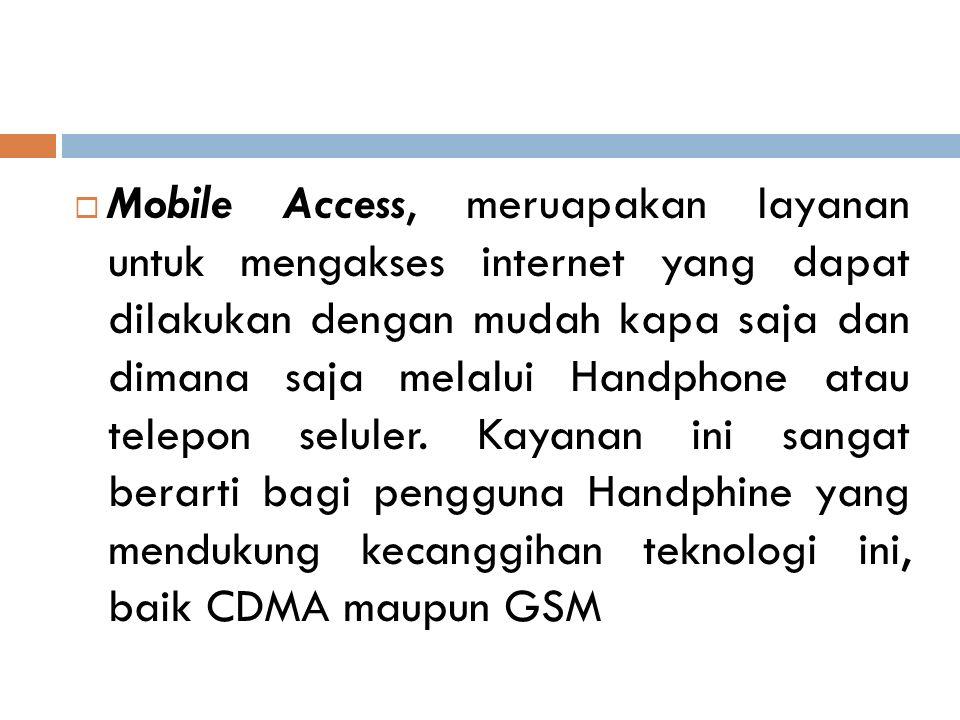  Mobile Access, meruapakan layanan untuk mengakses internet yang dapat dilakukan dengan mudah kapa saja dan dimana saja melalui Handphone atau telepo