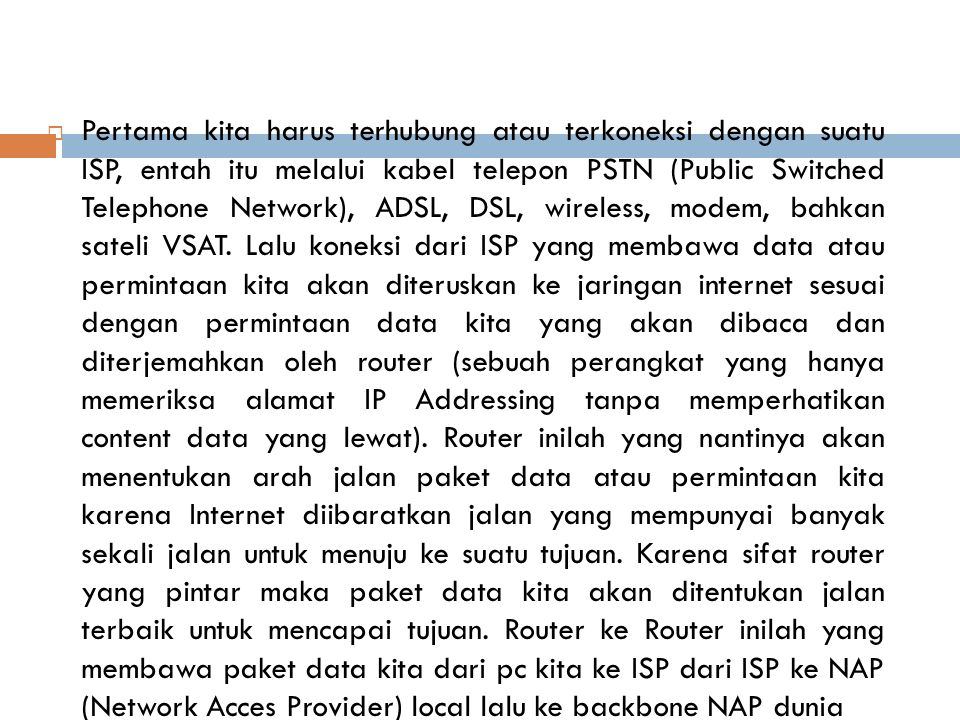  Pertama kita harus terhubung atau terkoneksi dengan suatu ISP, entah itu melalui kabel telepon PSTN (Public Switched Telephone Network), ADSL, DSL, wireless, modem, bahkan sateli VSAT.