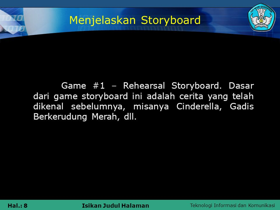 Teknologi Informasi dan Komunikasi Hal.: 49Isikan Judul Halaman Karakter dan bagaimana mereka bergerak  Komunikasi antar karakter (jika ada)  Durasi antara frame di storyboard  Lokasi dan perlakuan kamera Storyboard menampilkan informasi