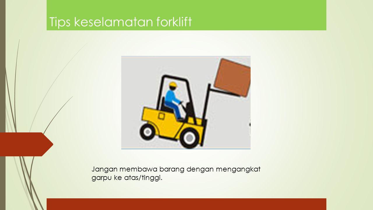 Tips keselamatan forklift Jangan membawa barang dengan mengangkat garpu ke atas/tinggi.