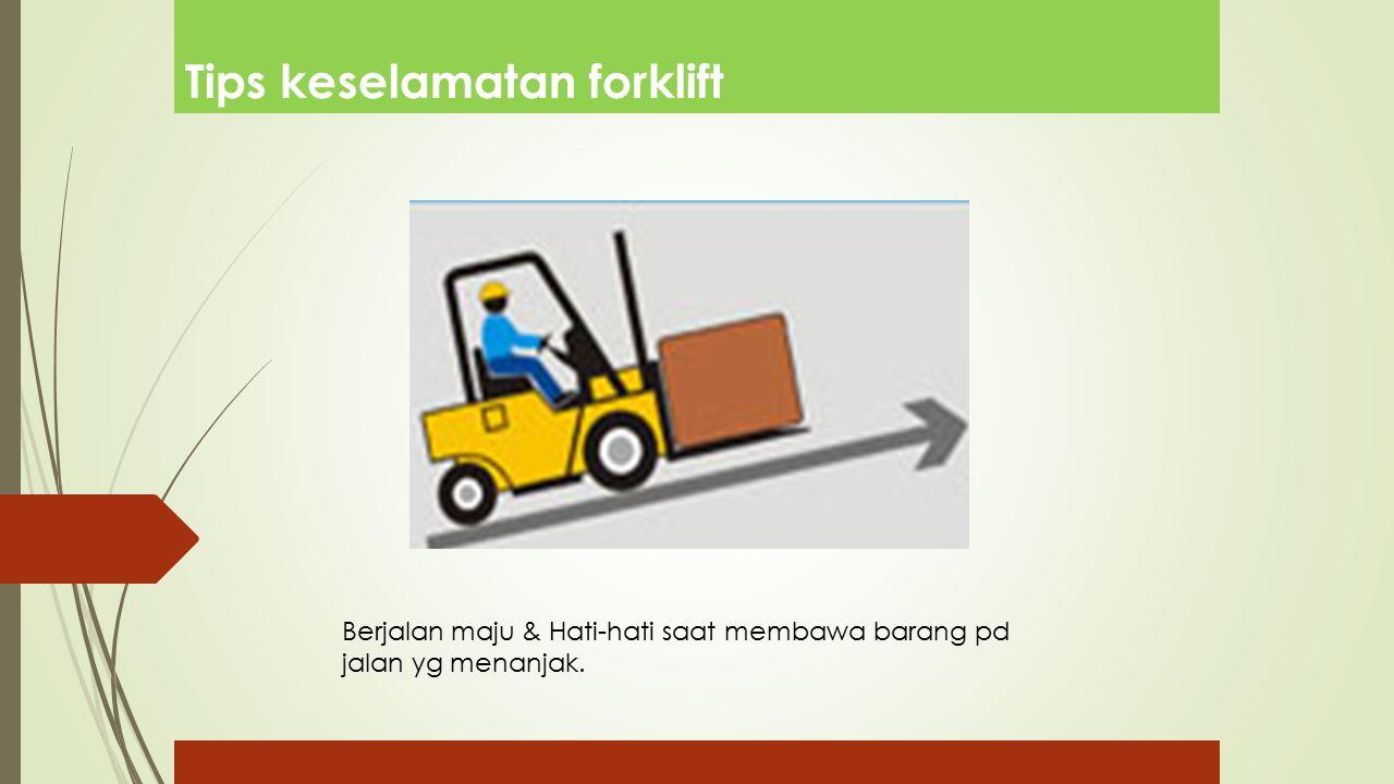 Tips keselamatan forklift Berjalan maju & Hati-hati saat membawa barang pd jalan yg menanjak.