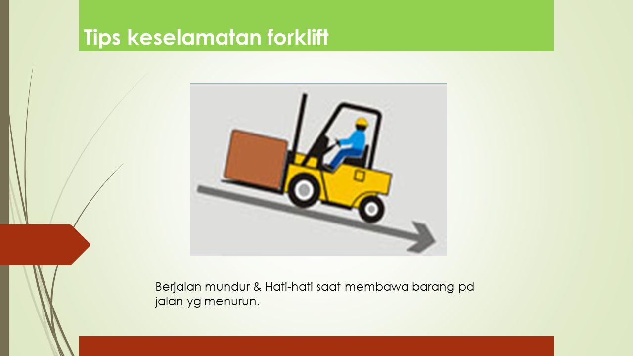 Tips keselamatan forklift Berjalan mundur & Hati-hati saat membawa barang pd jalan yg menurun.