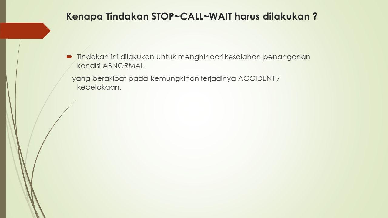 Kenapa Tindakan STOP~CALL~WAIT harus dilakukan ?  Tindakan ini dilakukan untuk menghindari kesalahan penanganan kondisi ABNORMAL yang berakibat pada