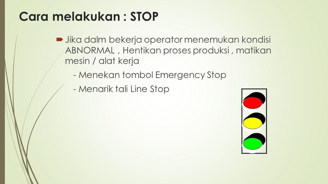 Cara melakukan : STOP  Jika dalm bekerja operator menemukan kondisi ABNORMAL, Hentikan proses produksi, matikan mesin / alat kerja - Menekan tombol E