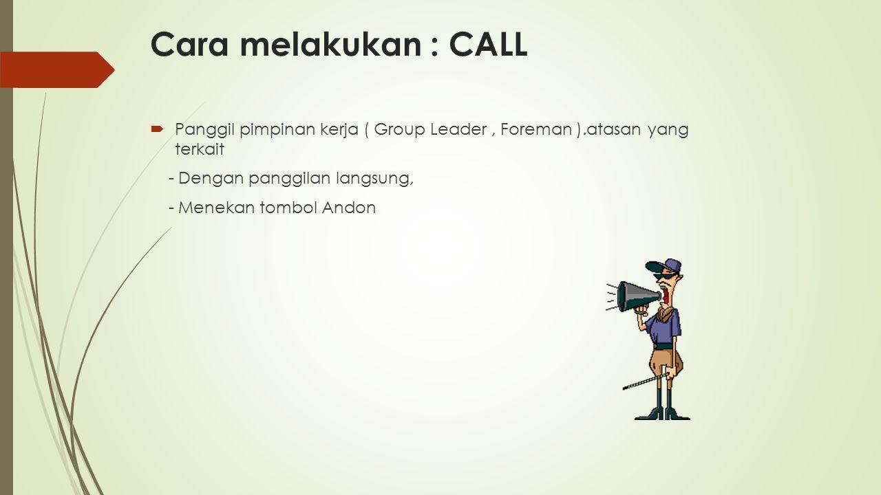 Cara melakukan : CALL  Panggil pimpinan kerja ( Group Leader, Foreman ).atasan yang terkait - Dengan panggilan langsung, - Menekan tombol Andon