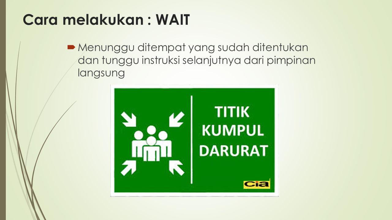 Cara melakukan : WAIT  Menunggu ditempat yang sudah ditentukan dan tunggu instruksi selanjutnya dari pimpinan langsung
