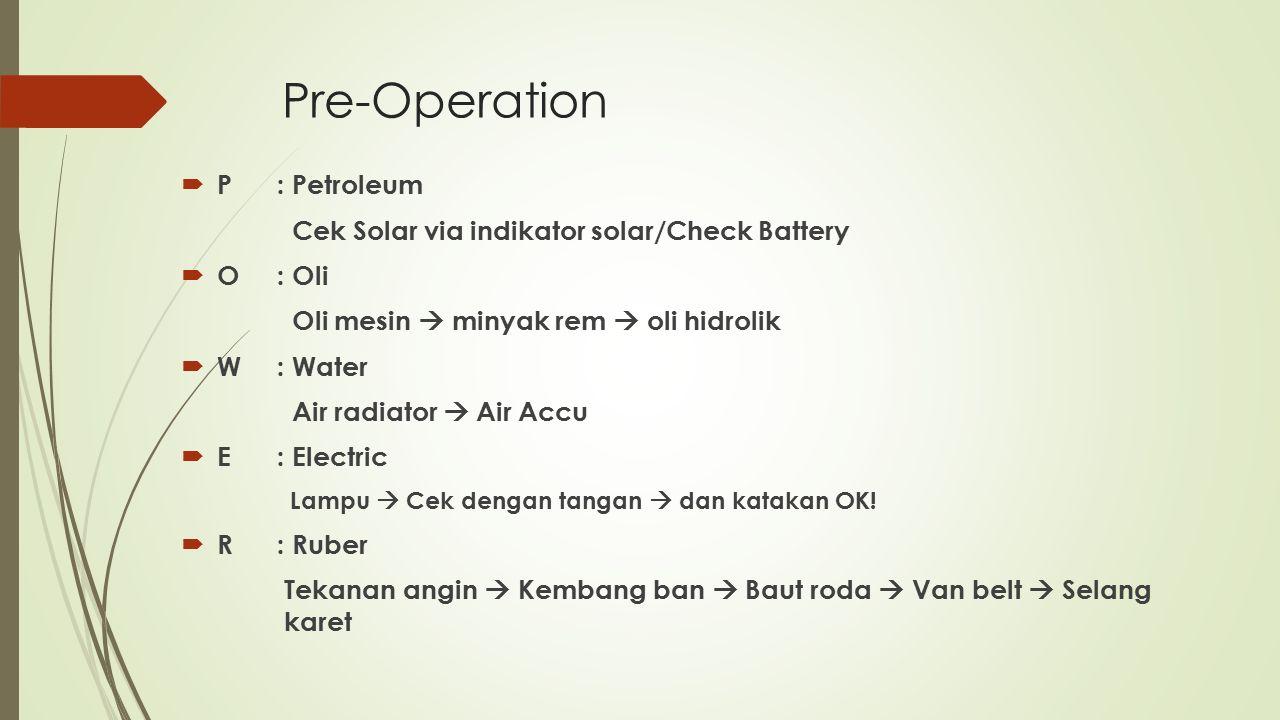 Pre-Operation  P: Petroleum Cek Solar via indikator solar/Check Battery  O: Oli Oli mesin  minyak rem  oli hidrolik  W: Water Air radiator  Air