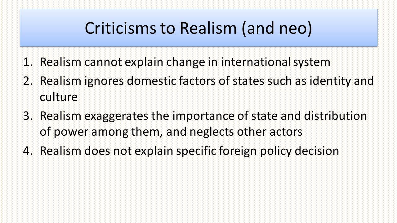Criticisms to Realism (and neo) 1.Realism cannot explain change in international system 2.Realism ignores domestic factors of states such as identity and culture 3.Realism exaggerates the importance of state and distribution of power among them, and neglects other actors 4.Realism does not explain specific foreign policy decision