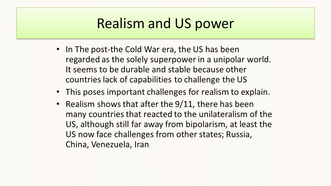 Realism and US power In The post-the Cold War era, the US has been regarded as the solely superpower in a unipolar world.