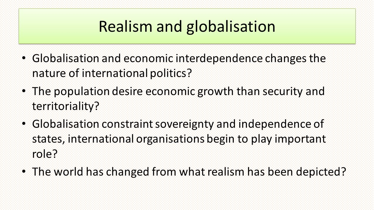 Realism and globalisation Globalisation and economic interdependence changes the nature of international politics.