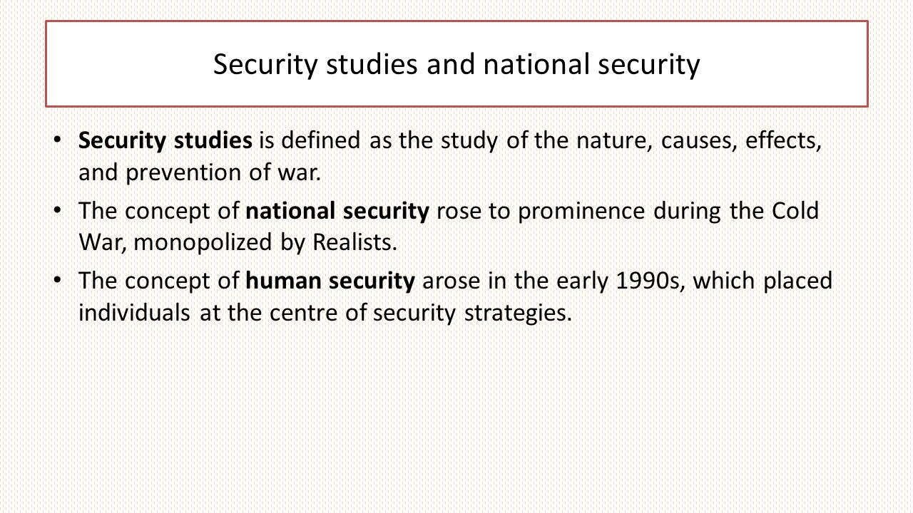 Security studies and national security Security studies is defined as the study of the nature, causes, effects, and prevention of war.