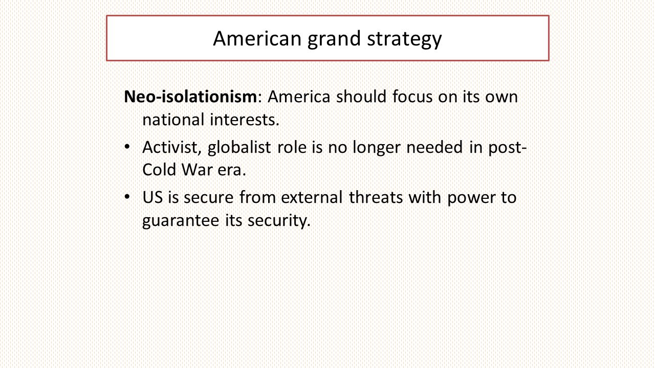 American grand strategy Neo-isolationism: America should focus on its own national interests.