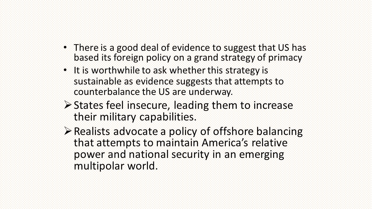 There is a good deal of evidence to suggest that US has based its foreign policy on a grand strategy of primacy It is worthwhile to ask whether this strategy is sustainable as evidence suggests that attempts to counterbalance the US are underway.
