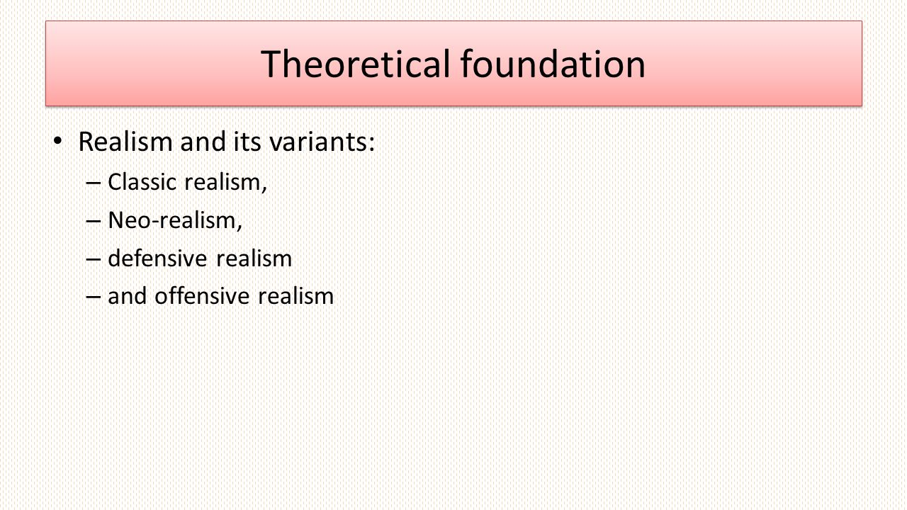 Theoretical foundation Realism and its variants: – Classic realism, – Neo-realism, – defensive realism – and offensive realism