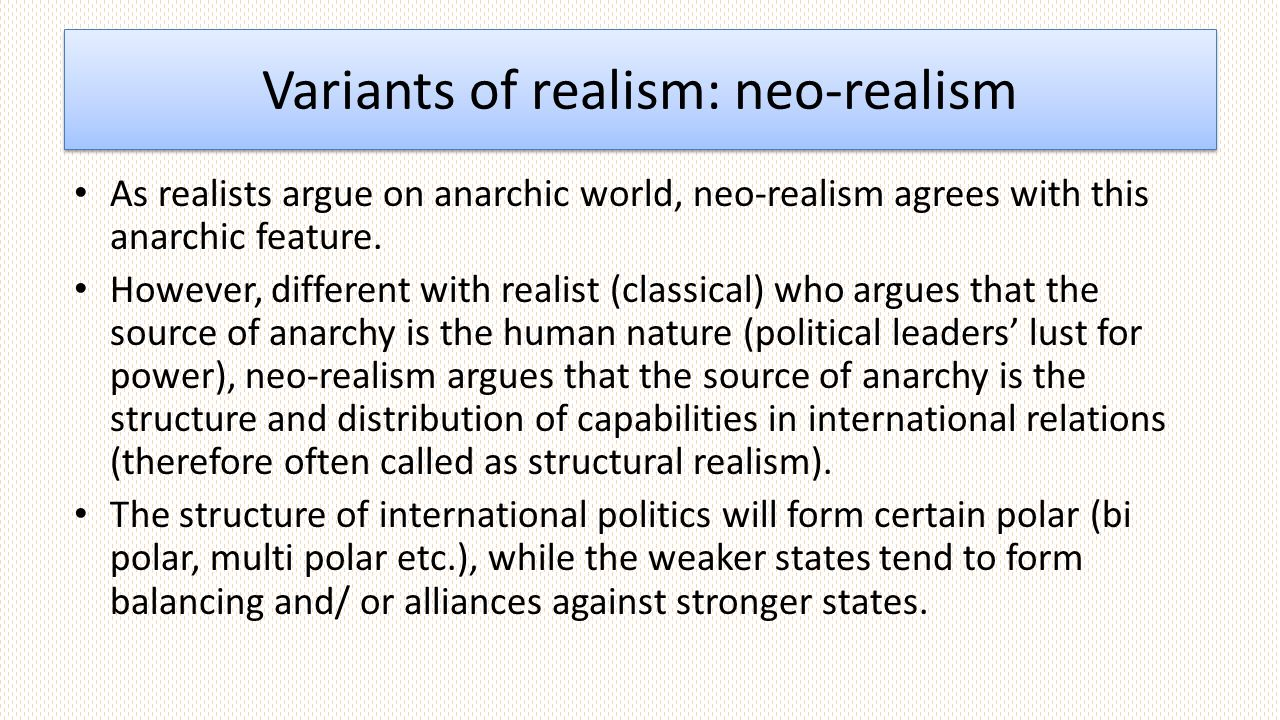 Variants of realism: neo-realism As realists argue on anarchic world, neo-realism agrees with this anarchic feature.
