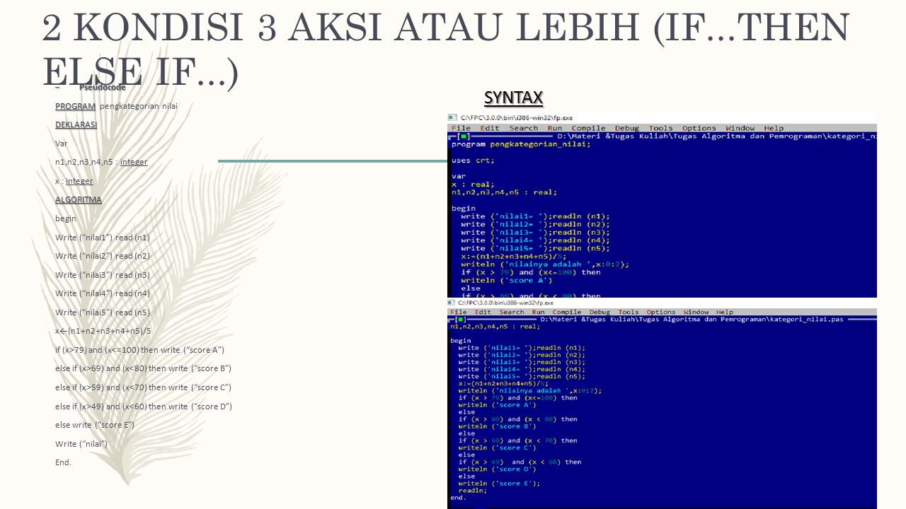 2 KONDISI 3 AKSI ATAU LEBIH (IF...THEN ELSE IF...) – Pseudocode PROGRAM PROGRAM pengkategorian nilaiDEKLARASI Var n1,n2,n3,n4,n5 : integer x : integerALGORITMA begin Write ( nilai1 ) read (n1) Write ( nilai2 ) read (n2) Write ( nilai3 ) read (n3) Write ( nilai4 ) read (n4) Write ( nilai5 ) read (n5) x←(n1+n2+n3+n4+n5)/5 if (x>79) and (x<=100) then write ( score A ) else if (x>69) and (x<80) then write ( score B ) else if (x>59) and (x<70) then write ( score C ) else if (x>49) and (x<60) then write ( score D ) else write ( score E ) Write ( nilai ) End.