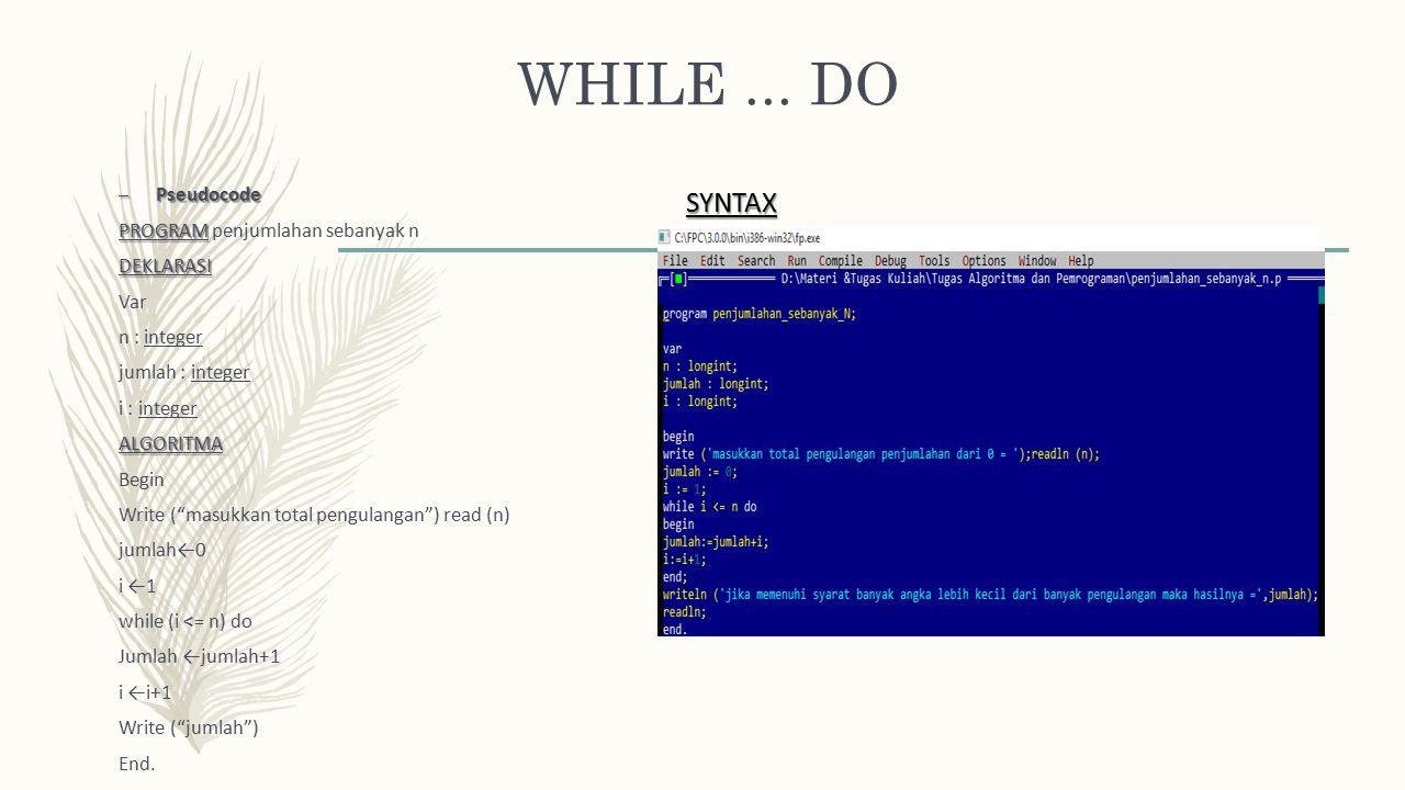 """WHILE... DO – Pseudocode PROGRAM PROGRAM penjumlahan sebanyak nDEKLARASI Var n : integer jumlah : integer i : integerALGORITMA Begin Write (""""masukkan"""