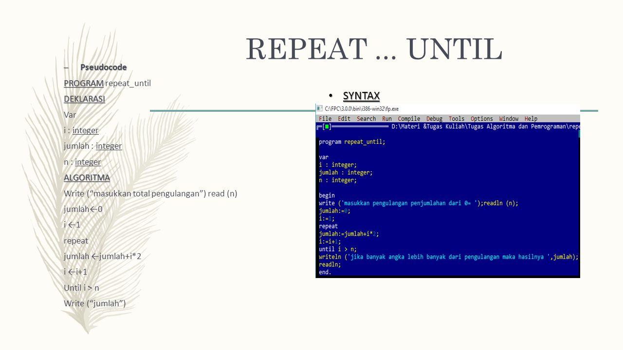 "REPEAT... UNTIL – Pseudocode PROGRAM PROGRAM repeat_untilDEKLARASI Var i : integer jumlah : integer n : integerALGORITMA Write (""masukkan total pengul"