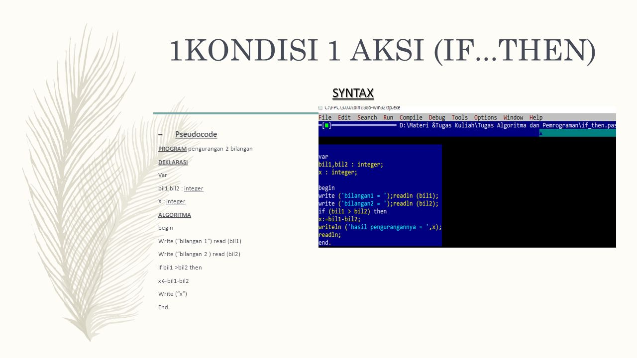 1KONDISI 1 AKSI (IF...THEN) – Pseudocode PROGRAM PROGRAM pengurangan 2 bilanganDEKLARASI Var bil1,bil2 : integer X : integerALGORITMA begin Write ( bilangan 1 ) read (bil1) Write ( bilangan 2 ) read (bil2) If bil1 >bil2 then x←bil1-bil2 Write ( x ) End.