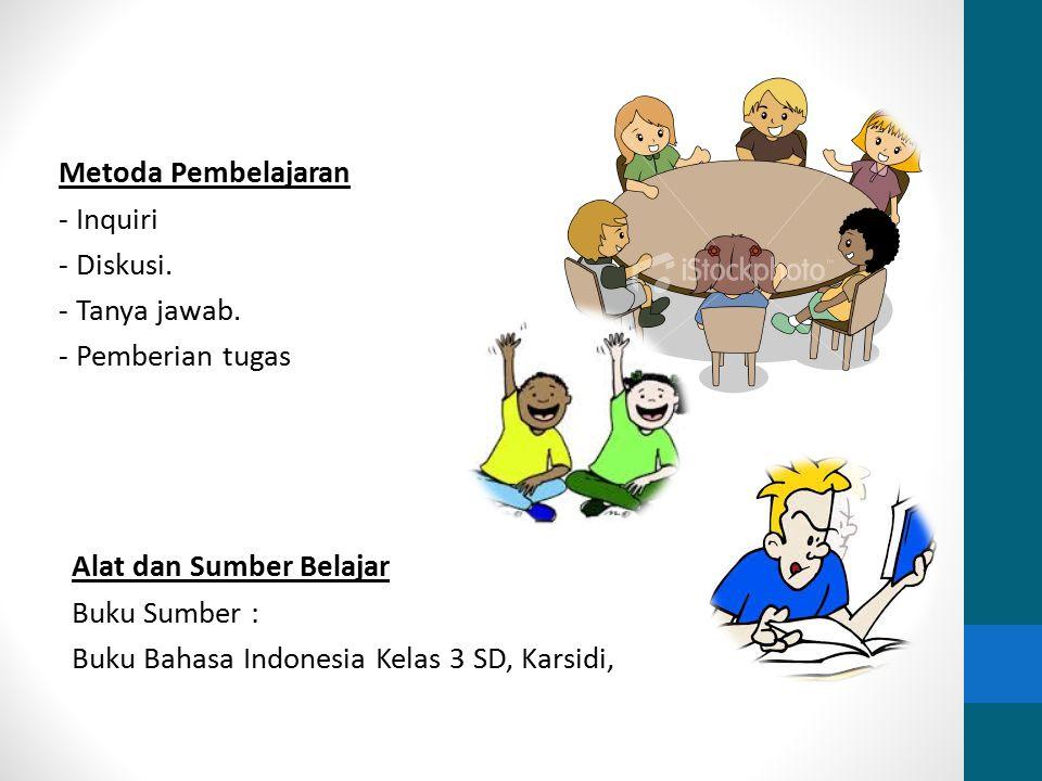 Metoda Pembelajaran - Inquiri - Diskusi. - Tanya jawab. - Pemberian tugas Alat dan Sumber Belajar Buku Sumber : Buku Bahasa Indonesia Kelas 3 SD, Kars