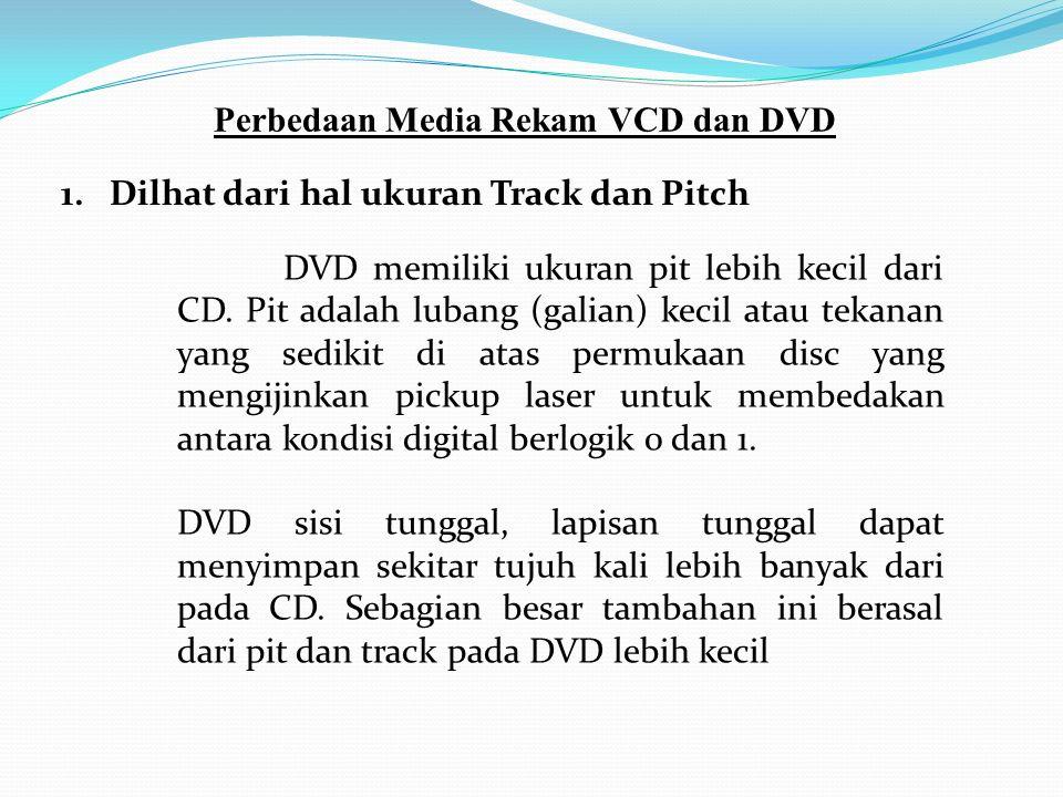 Perbedaan Media Rekam VCD dan DVD 1. Dilhat dari hal ukuran Track dan Pitch DVD memiliki ukuran pit lebih kecil dari CD. Pit adalah lubang (galian) ke