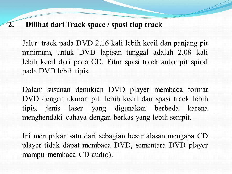 2. Dilihat dari Track space / spasi tiap track Jalur track pada DVD 2,16 kali lebih kecil dan panjang pit minimum, untuk DVD lapisan tunggal adalah 2,