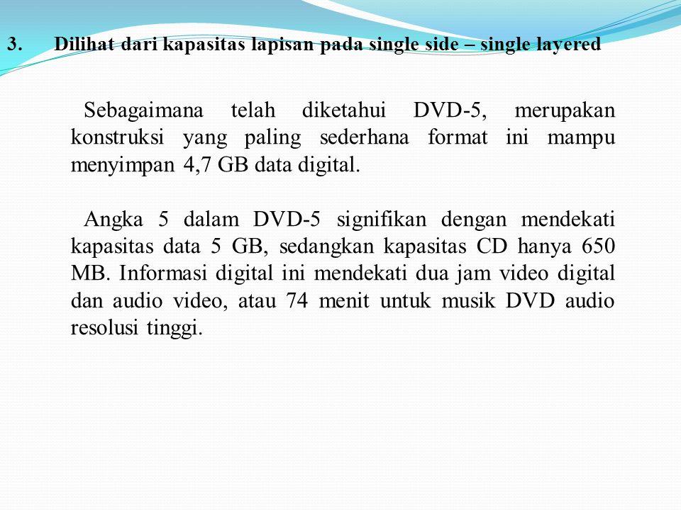 3. Dilihat dari kapasitas lapisan pada single side – single layered Sebagaimana telah diketahui DVD-5, merupakan konstruksi yang paling sederhana form
