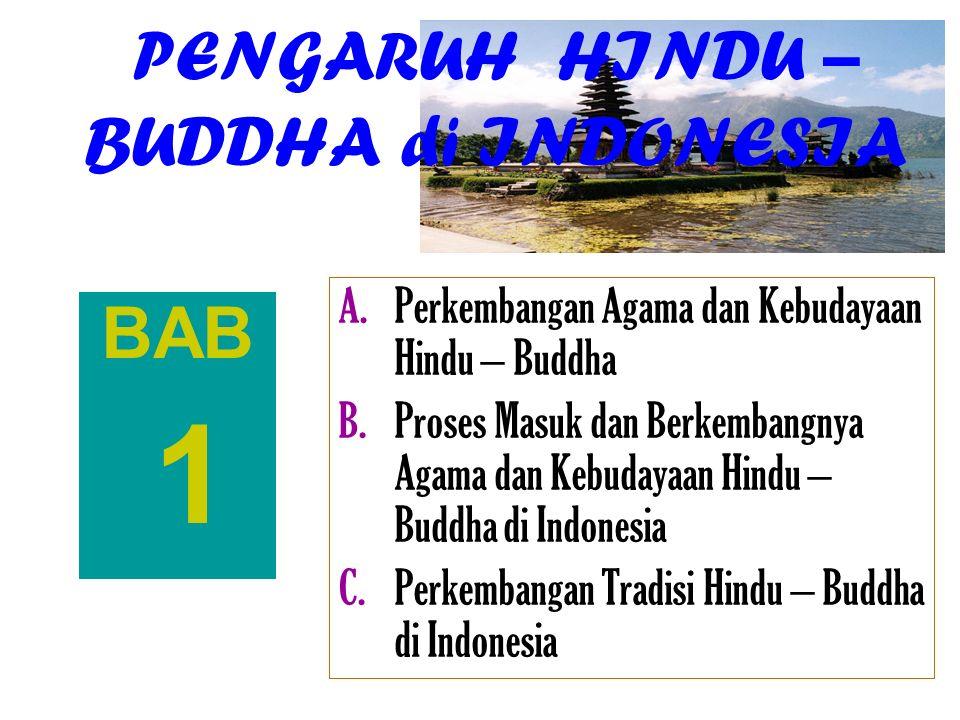 PENGARUH HINDU – BUDDHA di INDONESIA BAB 1 A.Perkembangan Agama dan Kebudayaan Hindu – Buddha B.Proses Masuk dan Berkembangnya Agama dan Kebudayaan Hi