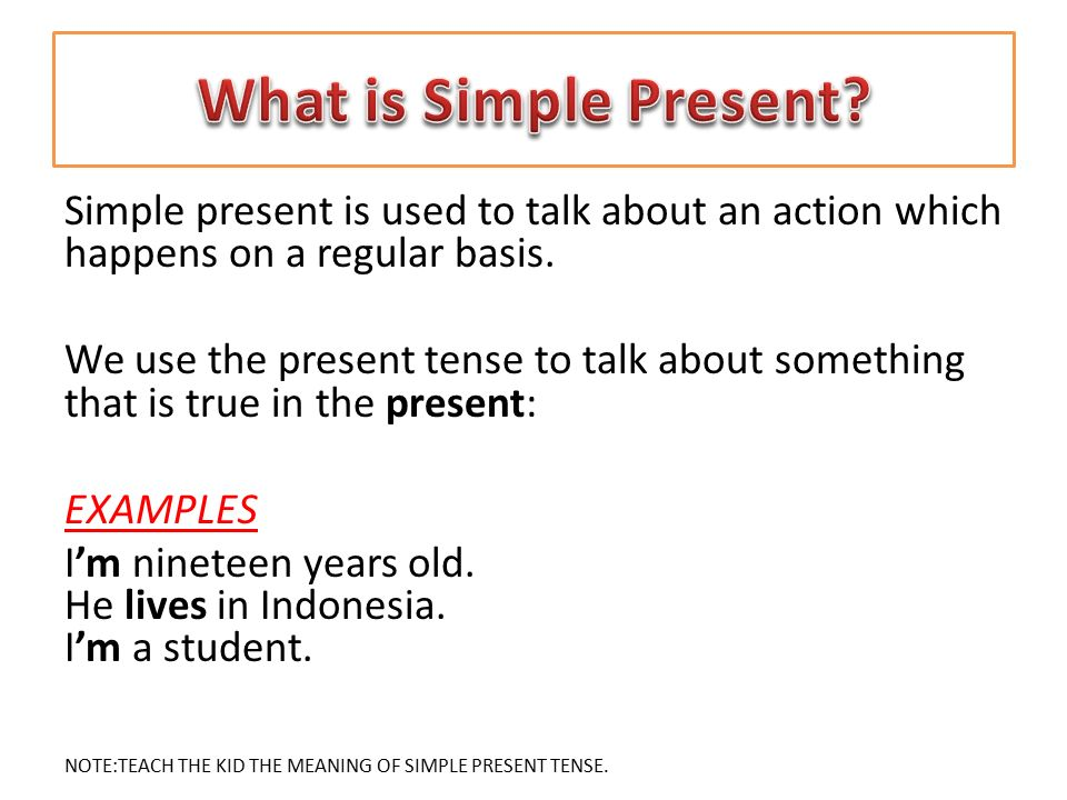 Simple present is used to talk about an action which happens on a regular basis. We use the present tense to talk about something that is true in the