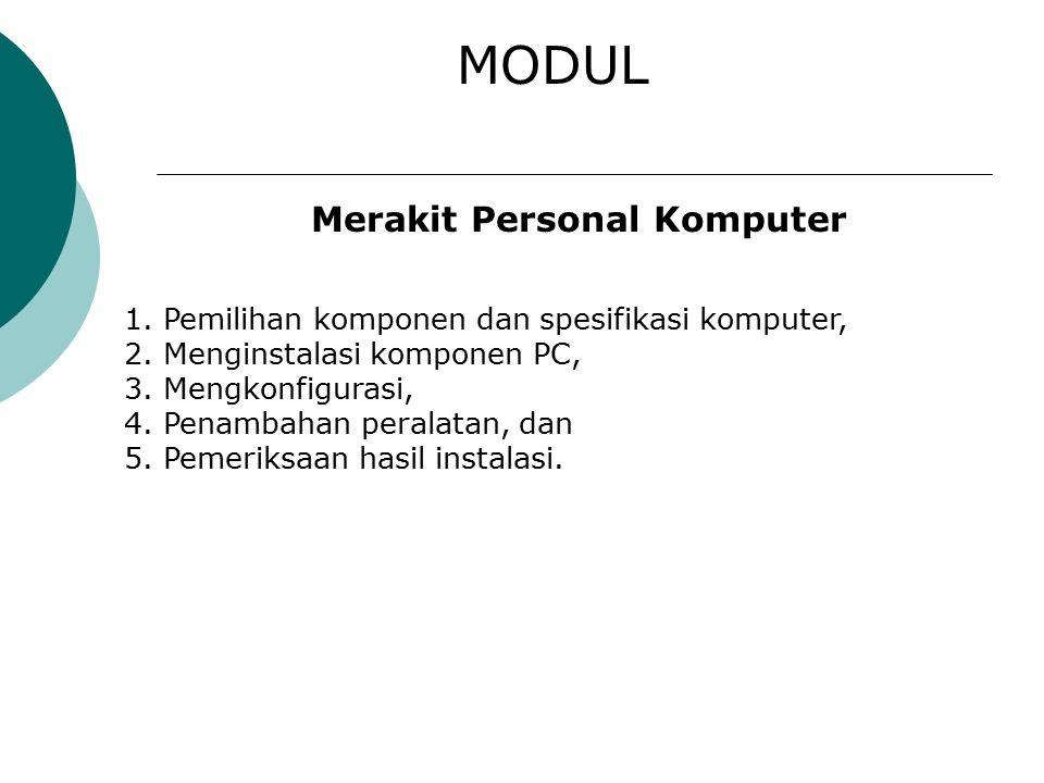 MODUL Merakit Personal Komputer 1.Pemilihan komponen dan spesifikasi komputer, 2.Menginstalasi komponen PC, 3.Mengkonfigurasi, 4.Penambahan peralatan, dan 5.Pemeriksaan hasil instalasi.