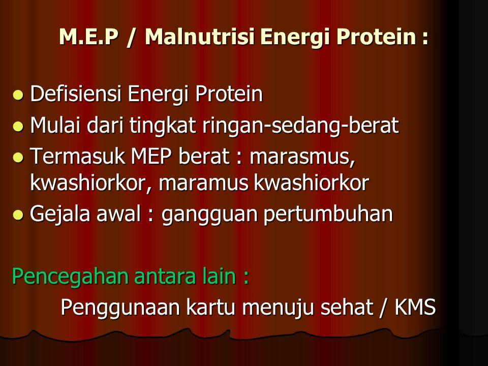 M.E.P / Malnutrisi Energi Protein : Defisiensi Energi Protein Defisiensi Energi Protein Mulai dari tingkat ringan-sedang-berat Mulai dari tingkat ringan-sedang-berat Termasuk MEP berat : marasmus, kwashiorkor, maramus kwashiorkor Termasuk MEP berat : marasmus, kwashiorkor, maramus kwashiorkor Gejala awal : gangguan pertumbuhan Gejala awal : gangguan pertumbuhan Pencegahan antara lain : Penggunaan kartu menuju sehat / KMS