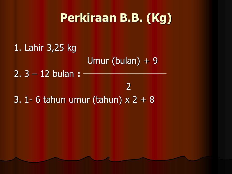 Perkiraan B.B. (Kg) 1. Lahir 3,25 kg Umur (bulan) + 9 Umur (bulan) + 9 2. 3 – 12 bulan : 2 3. 1- 6 tahun umur (tahun) x 2 + 8