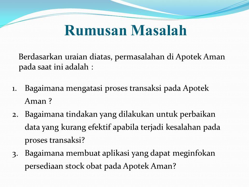 Rumusan Masalah Berdasarkan uraian diatas, permasalahan di Apotek Aman pada saat ini adalah : 1.Bagaimana mengatasi proses transaksi pada Apotek Aman
