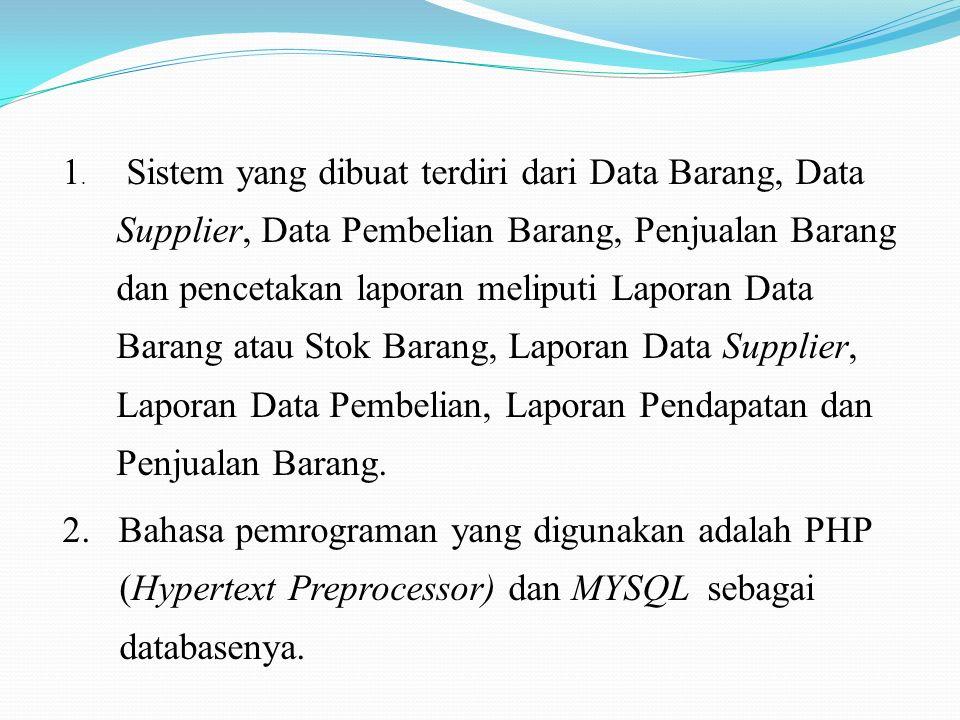 1. Sistem yang dibuat terdiri dari Data Barang, Data Supplier, Data Pembelian Barang, Penjualan Barang dan pencetakan laporan meliputi Laporan Data Ba
