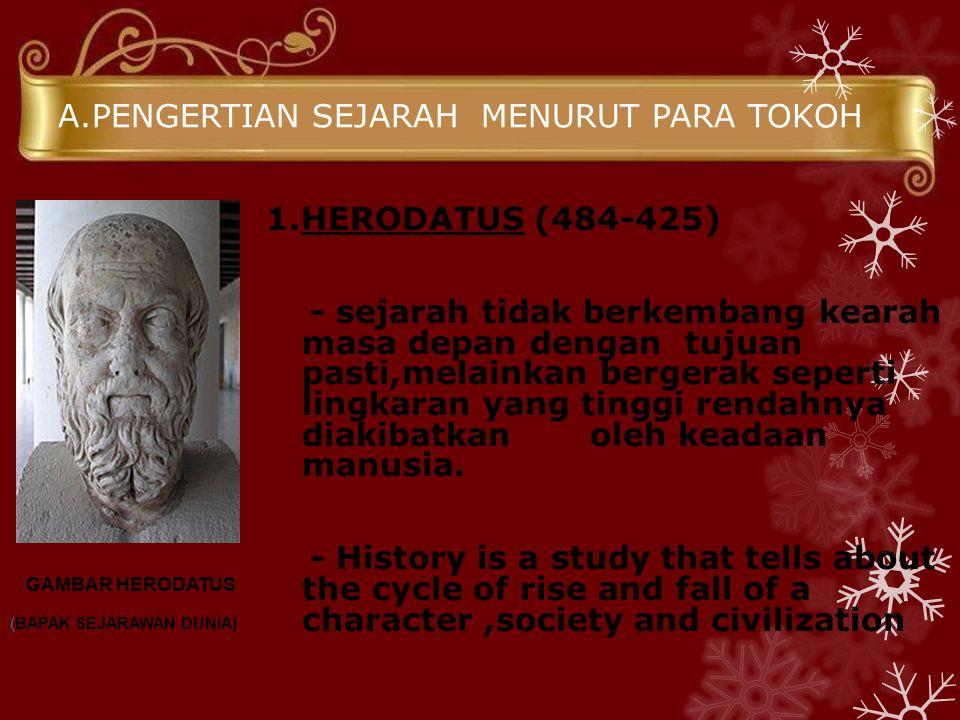 A.PENGERTIAN SEJARAH MENURUT PARA TOKOH 1.HERODATUS (484-425) - sejarah tidak berkembang kearah masa depan dengan tujuan pasti,melainkan bergerak sepe