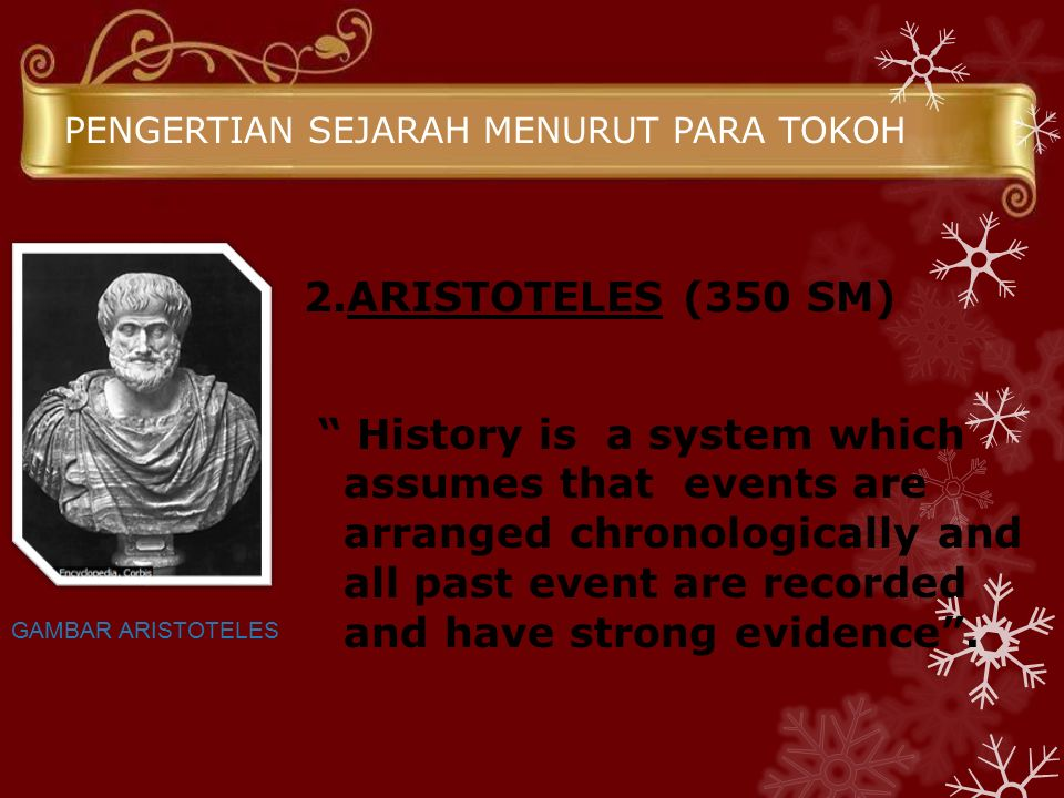 """PENGERTIAN SEJARAH MENURUT PARA TOKOH 2.ARISTOTELES (350 SM) """" History is a system which assumes that events are arranged chronologically and all past"""