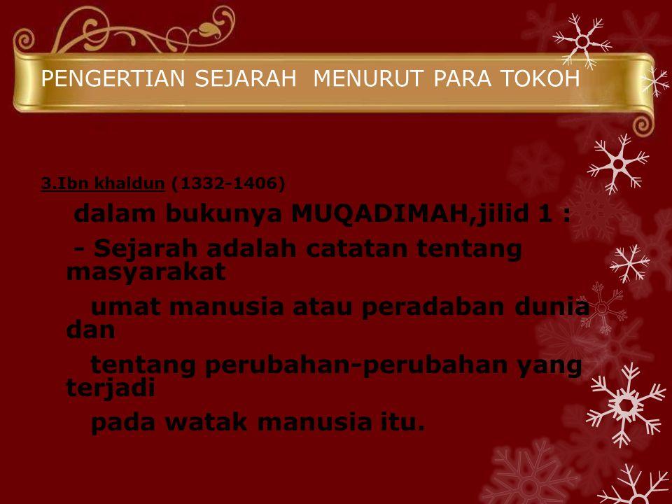 PENGERTIAN SEJARAH MENURUT PARA TOKOH 3.Ibn khaldun (1332-1406) dalam bukunya MUQADIMAH,jilid 1 : - Sejarah adalah catatan tentang masyarakat umat man
