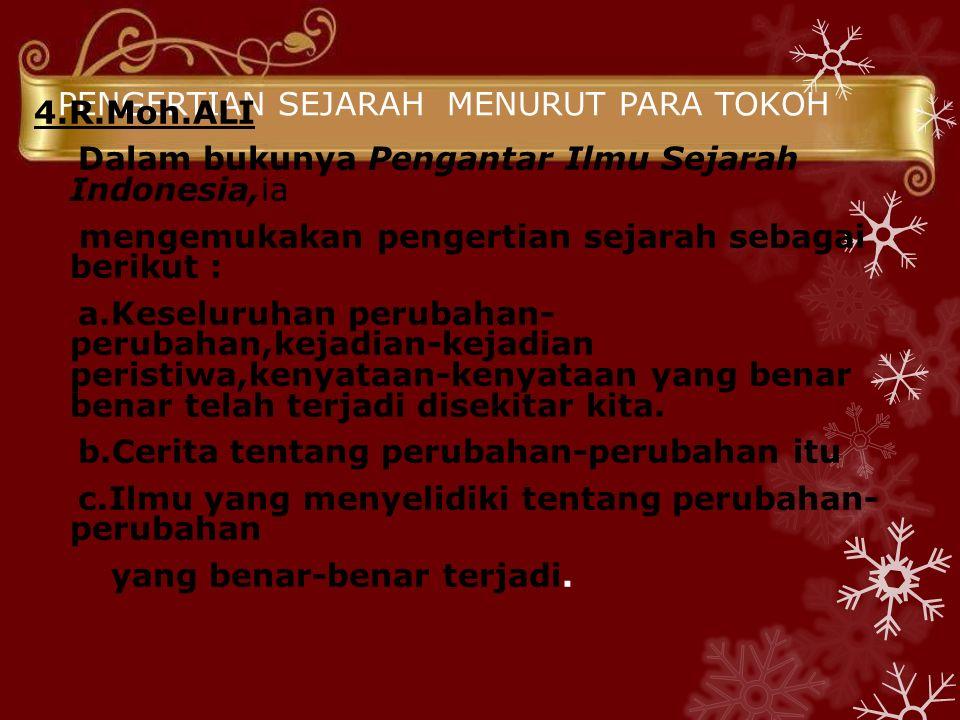 PENGERTIAN SEJARAH MENURUT PARA TOKOH 4.R.Moh.ALI Dalam bukunya Pengantar Ilmu Sejarah Indonesia,ia mengemukakan pengertian sejarah sebagai berikut : a.Keseluruhan perubahan- perubahan,kejadian-kejadian peristiwa,kenyataan-kenyataan yang benar benar telah terjadi disekitar kita.
