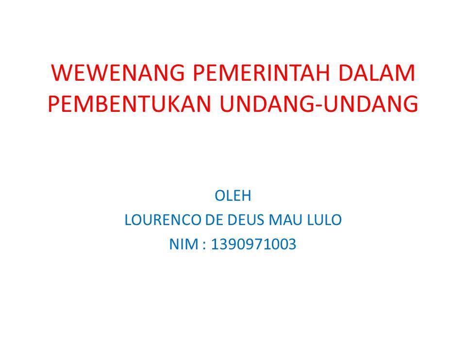 WEWENANG PEMERINTAH DALAM PEMBENTUKAN UNDANG-UNDANG OLEH LOURENCO DE DEUS MAU LULO NIM : 1390971003