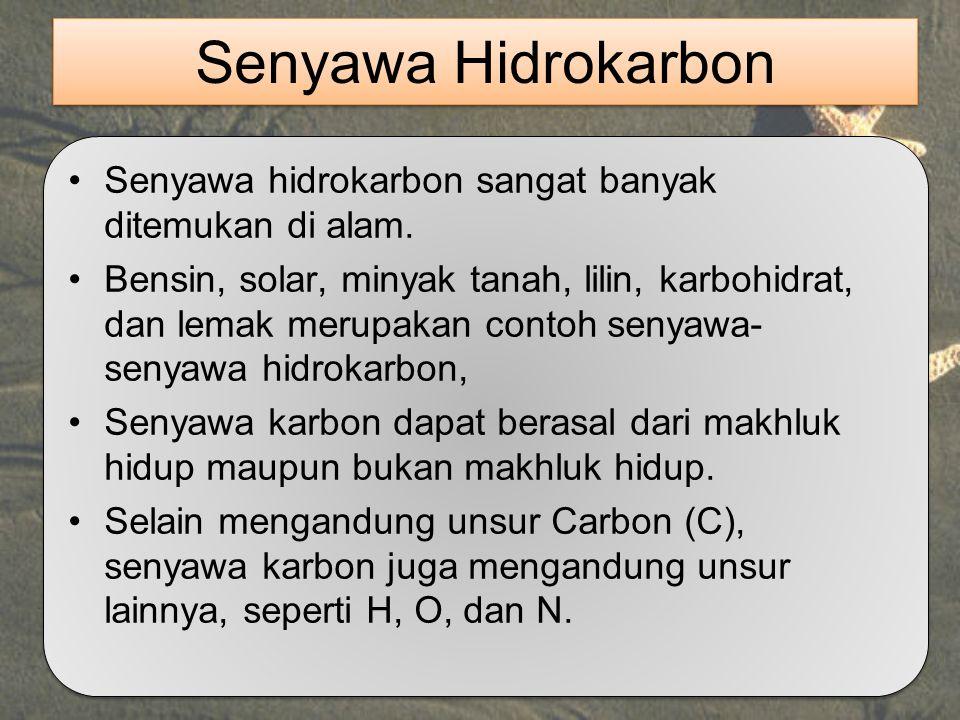 Senyawa Hidrokarbon Senyawa hidrokarbon sangat banyak ditemukan di alam. Bensin, solar, minyak tanah, lilin, karbohidrat, dan lemak merupakan contoh s